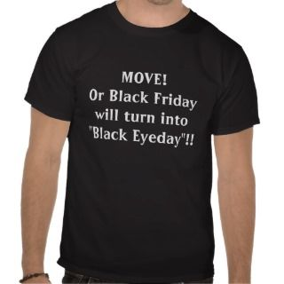 MOVE!Or Black Friday will turn into Black EyedT shirts