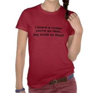 heard a rumor youre an idiot.Any truth to that? Tees
