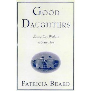 Good Daughters Loving Our Mothers As They Age Patricia