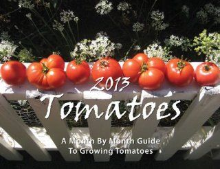2013 Tomato Month By Month Growing Guide & Calendar