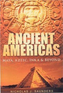 Ancient Americas: Maya, Aztec, Inka and Beyond by Saunders, Nicholas J