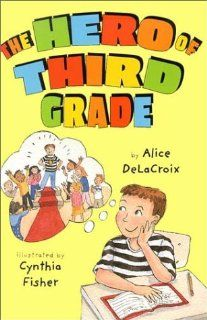 The Hero of Third Grade Alice DeLaCroix, Cynthia Fisher
